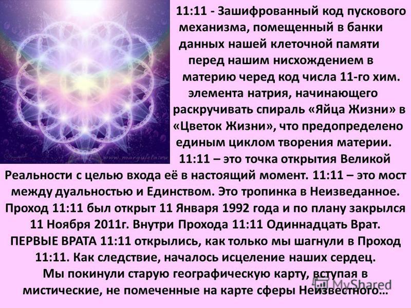 11:11 - Зашифрованный код пускового механизма, помещенный в банки данных нашей клеточной памяти перед нашим нисхождением в материю черед код числа 11-го хим. элемента натрия, начинающего раскручивать спираль «Яйца Жизни» в «Цветок Жизни», что предопр