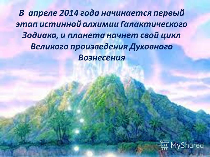 В апреле 2014 года начинается первый этап истинной алхимии Галактического Зодиака, и планета начнет свой цикл Великого произведения Духовного Вознесения