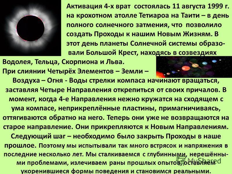 Активация 4-х врат состоялась 11 августа 1999 г. на крохотном атолле Тетиароа на Таити – в день полного солнечного затмения, что позволило создать Проходы к нашим Новым Жизням. В этот день планеты Солнечной системы образо- вали Большой Крест, находяс