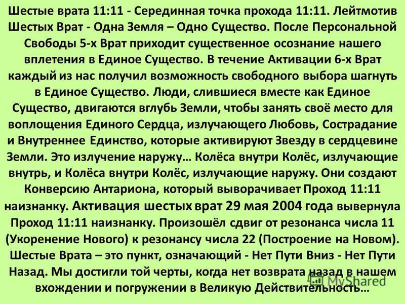 Шестые врата 11:11 - Серединная точка прохода 11:11. Лейтмотив Шестых Врат - Одна Земля – Одно Существо. После Персональной Свободы 5-х Врат приходит существенное осознание нашего вплетения в Единое Существо. В течение Активации 6-х Врат каждый из на