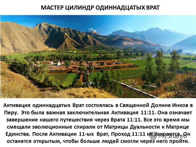 Активация одиннадцатых Врат состоялась в Священной Долине Инков в Перу. Это была важная заключительная Активация 11:11. Она означает завершение нашего путешествия через Врата 11:11. Все это время мы смещали эволюционные спирали от Матрицы Дуальности