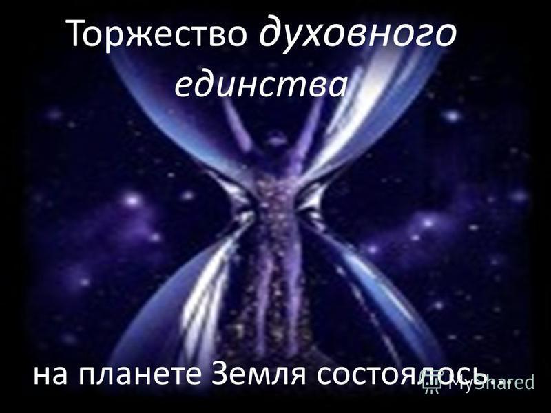 Торжество духовного единства на планете Земля состоялось…