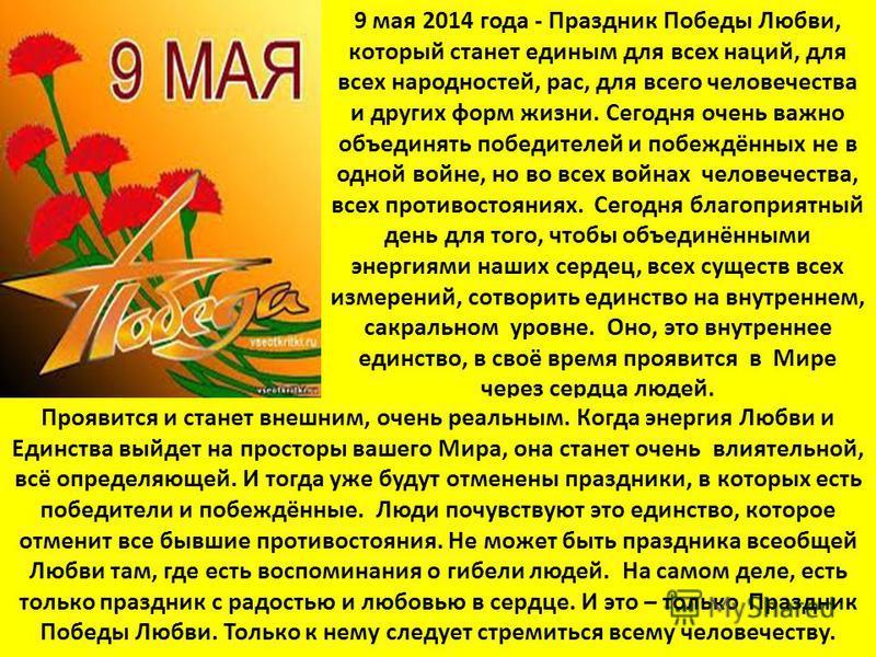 9 мая 2014 года - Праздник Победы Любви, который станет единым для всех наций, для всех народностей, рас, для всего человечества и других форм жизни. Сегодня очень важно объединять победителей и побеждённых не в одной войне, но во всех войнах человеч