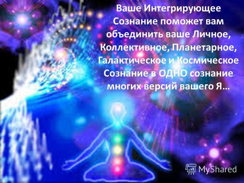Ваше Интегрирующее Сознание поможет вам объединить ваше Личное, Коллективное, Планетарное, Галактическое и Космическое Сознание в ОДНО сознание многих версий вашего Я…
