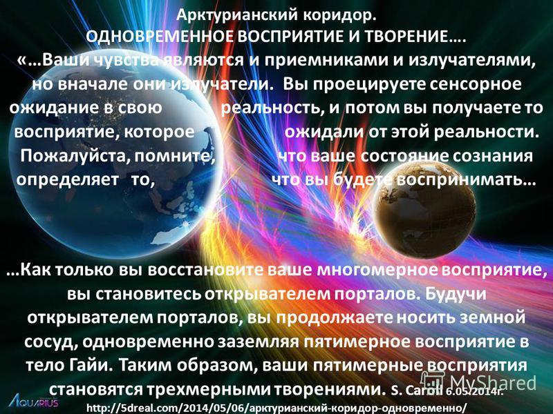 Арктурианский коридор. ОДНОВРЕМЕННОЕ ВОСПРИЯТИЕ И ТВОРЕНИЕ…. «…Ваши чувства являются и приемниками и излучателями, но вначале они излучатели. Вы проецируете сенсорное ожидание в свою реальность, и потом вы получаете то восприятие, которое ожидали от