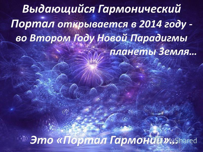Выдающийся Гармонический Портал открывается в 2014 году - во Втором Году Новой Парадигмы планеты Земля… Это «Портал Гармонии»…