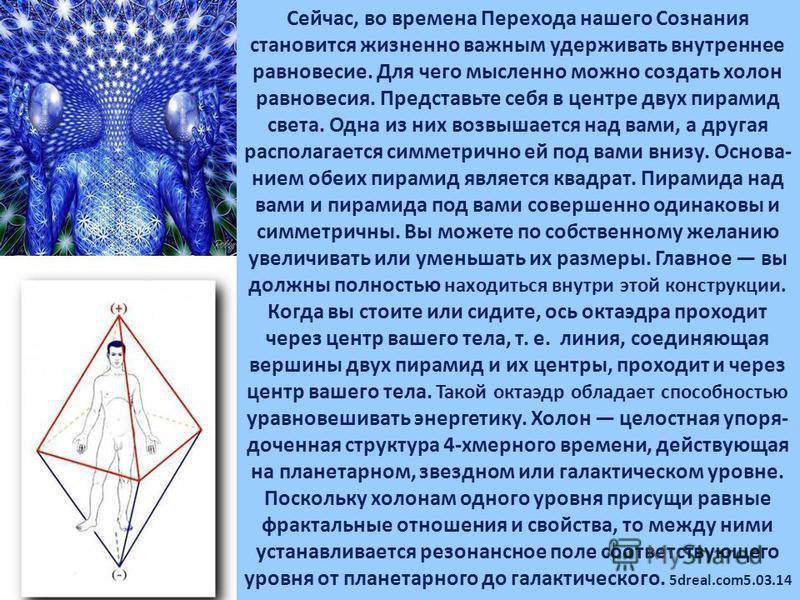 Сейчас, во времена Перехода нашего Сознания становится жизненно важным удерживать внутреннее равновесие. Для чего мысленно можно создать холон равновесия. Представьте себя в центре двух пирамид света. Одна из них возвышается над вами, а другая распол