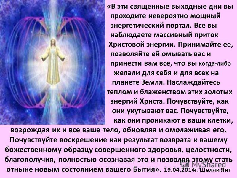 «В эти священные выходные дни вы проходите невероятно мощный энергетический портал. Все вы наблюдаете массивный приток Христовой энергии. Принимайте ее, позволяйте ей омывать вас и принести вам все, что вы когда-либо желали для себя и для всех на пла