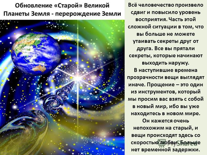 Обновление «Старой» Великой Планеты Земля - перерождение Земли Всё человечество произвело сдвиг и повысило уровень восприятия. Часть этой сложной ситуации в том, что вы больше не можете утаивать секреты друг от друга. Все вы прятали секреты, которые