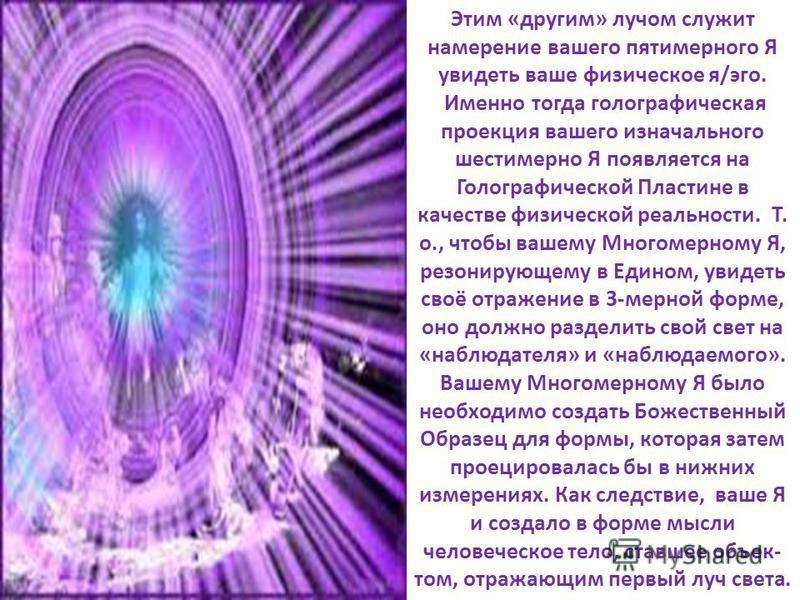 Этим «другим» лучом служит намерение вашего пятимерного Я увидеть ваше физическое я/эго. Именно тогда голографическая проекция вашего изначального шестимерно Я появляется на Голографической Пластине в качестве физической реальности.. Т. о., чтобы ваш