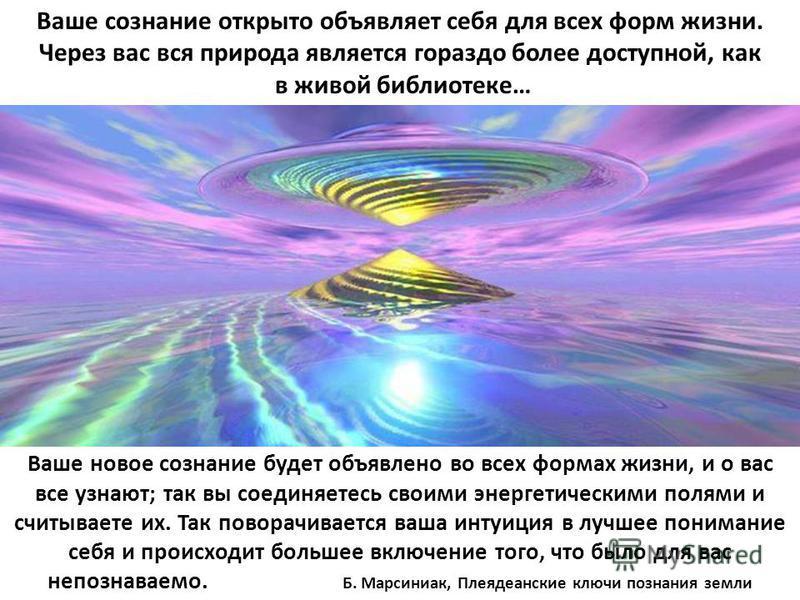 Ваше сознание открыто объявляет себя для всех форм жизни. Через вас вся природа является гораздо более доступной, как в живой библиотеке… Ваше новое сознание будет объявлено во всех формах жизни, и о вас все узнают; так вы соединяетесь своими энергет