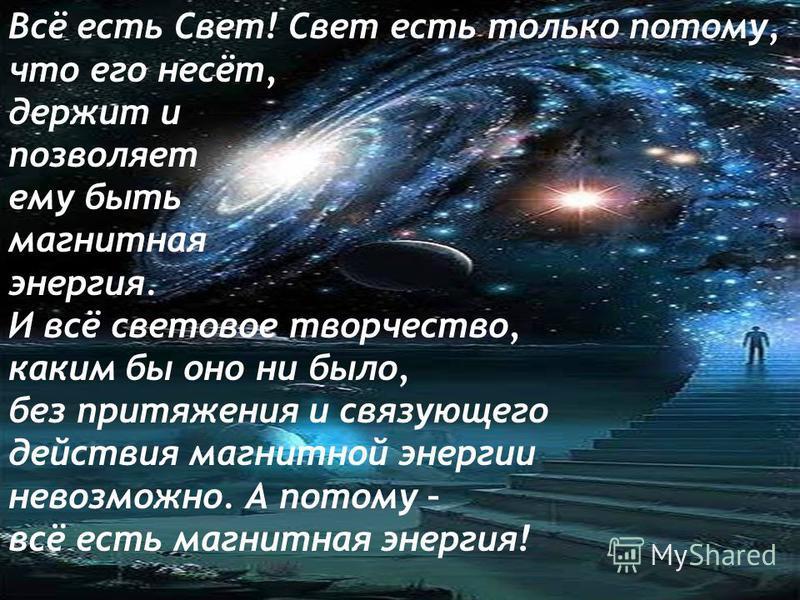 Всё есть Свет! Свет есть только потому, что его несёт, держит и позволяет ему быть магнитная энергия. И всё световое творчество, каким бы оно ни было, без притяжения и связующего действия магнитной энергии невозможно. А потому – всё есть магнитная эн