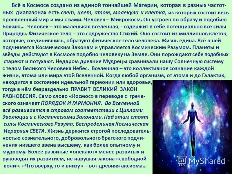 Всё в Космосе создано из единой тончайшей Материи, которая в разных частот- ных диапазонах есть свет, цвет, атом, молекула и клетка, из которых состоит весь проявленный мир и мы с вами. Человек – Микрокосм. Он устроен по образу и подобию Божию… Челов