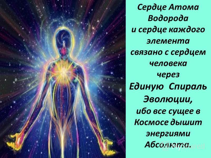 Сердце Атома Водорода и сердце каждого элемента связано с сердцем человека через Единую Спираль Эволюции, ибо все сущее в Космосе дышит энергиями Абсолюта.
