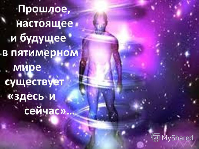 Прошлое, настоящее и будущее в пятимерном мире существует «здесь и сейчас»…