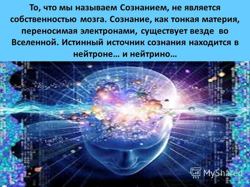 То, что мы называем Сознанием, не является собственностью мозга. Сознание, как тонкая материя, переносимая электронами, существует везде во Вселенной. Истинный источник сознания находится в нейтроне… и нейтрино…