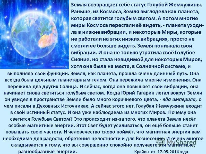 Земля возвращает себе статус Голубой Жемчужины. Раньше, из Космоса, Земля выглядела как планета, которая светится голубым светом. А потом многие миры Космоса перестали её видеть, - планета уходи- ла в низкие вибрации, и некоторые Миры, которые не раб