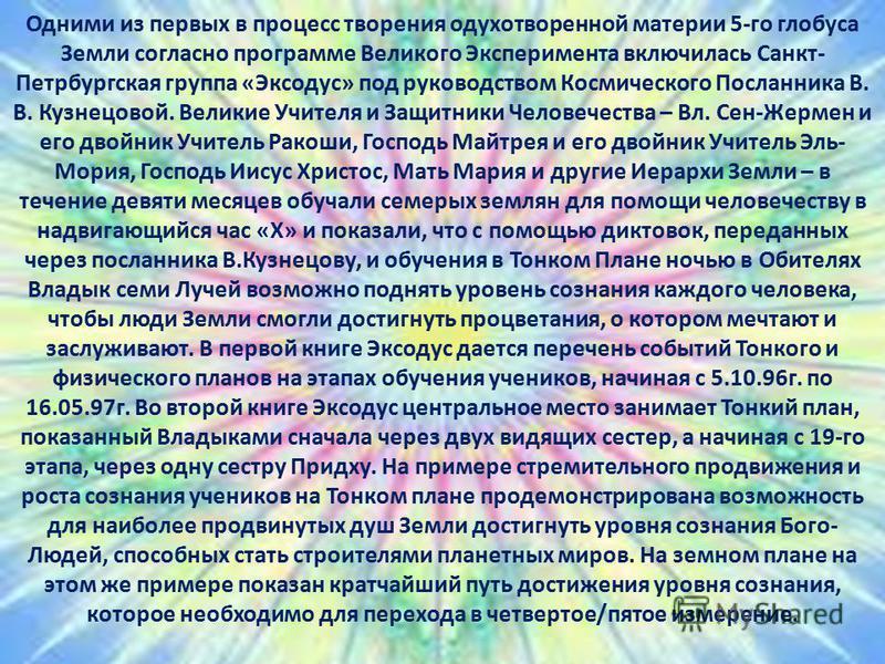 Одними из первых в процесс творения одухотворенной материи 5-го глобуса Земли согласно программе Великого Эксперимента включилась Санкт- Петрбургская группа «Эксодус» под руководством Космического Посланника В. В. Кузнецовой. Великие Учителя и Защитн