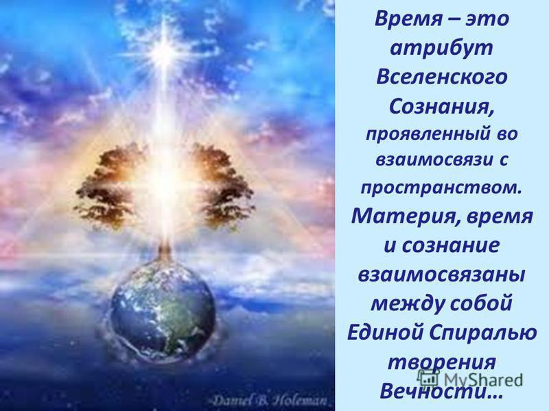 Время – это атрибут Вселенского Сознания, проявленный во взаимосвязи с пространством. Материя, время и сознание взаимосвязаны между собой Единой Спиралью творения Вечности…