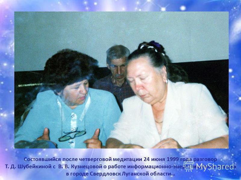 Состоявшийся после четверговой медитации 24 июня 1999 года разговор Т. Д. Шубейкиной с В. В. Кузнецовой о работе информационно-энергетического канала в городе Свердловск Луганской области…
