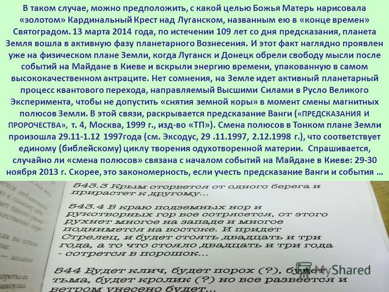 В таком случае, можно предположить, с какой целью Божья Матерь нарисовала «золотом» Кардинальный Крест над Луганском, названным ею в «конце времен» Святоградом. 13 марта 2014 года, по истечении 109 лет со дня предсказания, планета Земля вошла в актив