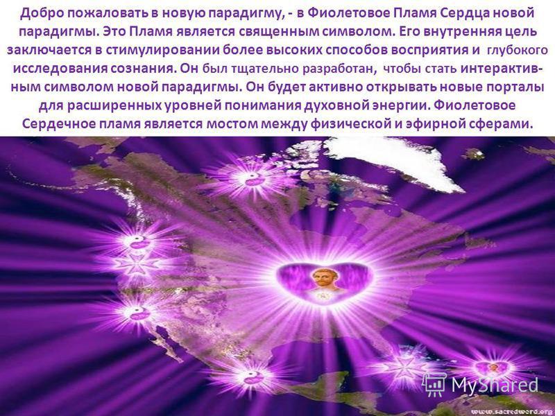 Добро пожаловать в новую парадигму, - в Фиолетовое Пламя Сердца новой парадигмы. Это Пламя является священным символом. Его внутренняя цель заключается в стимулировании более высоких способов восприятия и глубокого исследования сознания. Он был тщате