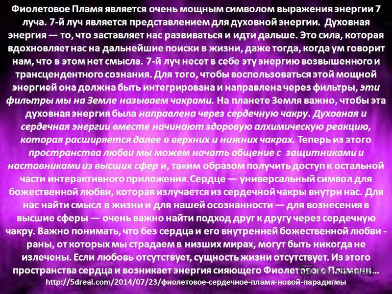 Фиолетовое Пламя является очень мощным символом выражения энергии 7 луча. 7-й луч является представлением для духовной энергии. Духовная энергия то, что заставляет нас развиваться и идти дальше. Это сила, которая вдохновляет нас на дальнейшие поиски