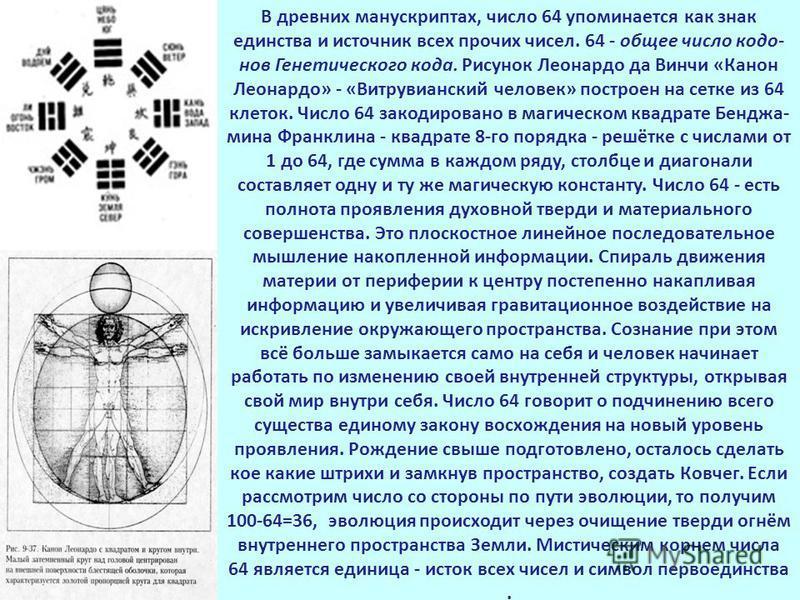 В древних манускриптах, число 64 упоминается как знак единства и источник всех прочих чисел. 64 - общее число кодо- нов Генетического кода. Рисунок Леонардо да Винчи «Канон Леонардо» - «Витрувианский человек» построен на сетке из 64 клеток. Число 64