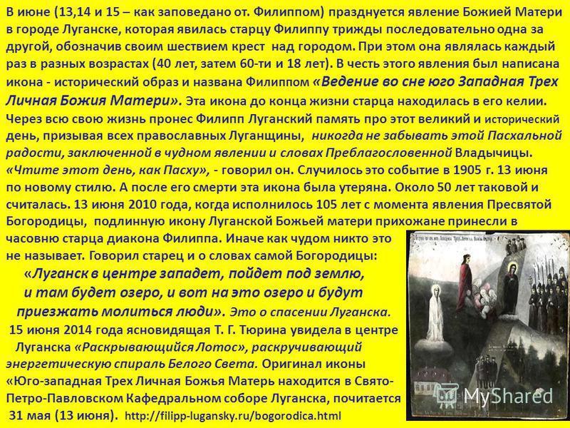 В июне (13,14 и 15 – как заповедано от. Филиппом) празднуется явление Божией Матери в городе Луганске, которая явилась старцу Филиппу трижды последовательно одна за другой, обозначив своим шествием крест над городом. При этом она являлась каждый раз