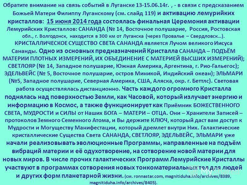 Обратите внимание на связь событий в Луганске 13-15.06.14 г., - в связи с предсказанием Божьей Матери Филиппу Луганскому (см. слайд 119) и активацию лемурийких кристаллов: 15 июня 2014 года состоялась финальная Церемония активации Лемурийских Кристал