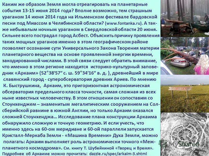 Каким же образом Земля могла отреагировать на планетарные события 13-15 июня 2014 года? Вполне возможно, тем страшным ураганом 14 июня 2014 года на Ильменском фестивале бардовской песни под Миассом в Челябинской области? (www.fontanka.ru). А так- же