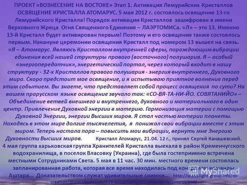ПРОЕКТ «ВОЗНЕСЕНИЕ НА ВОСТОКЕ» Этап 1. Активация Лемурийских Кристаллов ОСВЯЩЕНИЕ КРИСТАЛЛА АТОМАРУС. 5 мая 2012 г. состоялось освящение 13-го Лемурийского Кристалла! Порядок активации Кристаллов зашифрован в имени Верховного Жреца Огня Священного Ед