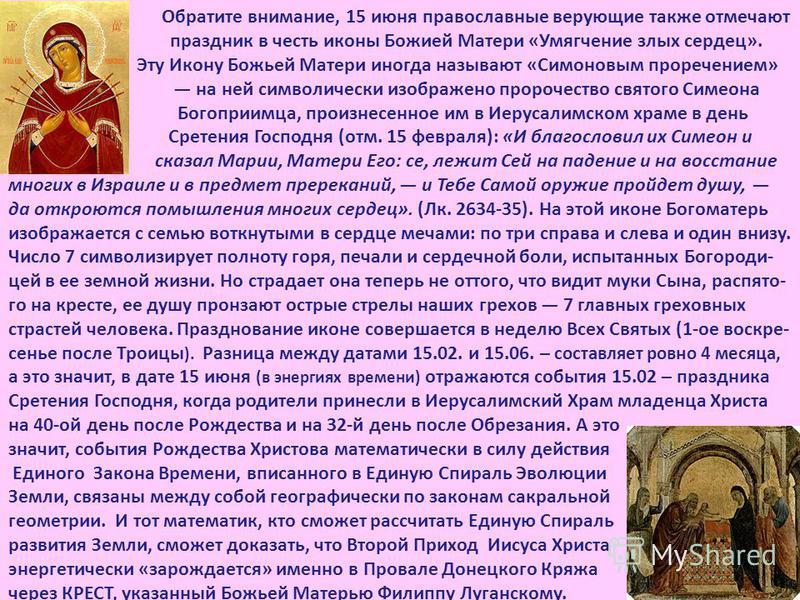Обратите внимание, 15 июня православные верующие также отмечают праздник в честь иконы Божией Матери «Умягчение злых сердец». Эту Икону Божьей Матери иногда называют «Симоновым проречением» на ней символически изображено пророчество святого Симеона Б