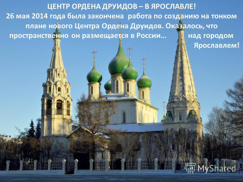 ЦЕНТР ОРДЕНА ДРУИДОВ – В ЯРОСЛАВЛЕ! 26 мая 2014 года была закончена работа по созданию на тонком плане нового Центра Ордена Друидов. Оказалось, что пространственно он размещается в России… над городом Ярославлем!