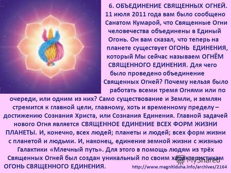 6. ОБЪЕДИНЕНИЕ СВЯЩЕННЫХ ОГНЕЙ. 11 июля 2011 года вам было сообщено Санатом Кумарой, что Священные Огни человечества объединены в Единый Огонь. Он вам сказал, что теперь на планете существует ОГОНЬ ЕДИНЕНИЯ, который Мы сейчас называем ОГНЁМ СВЯЩЕННОГ