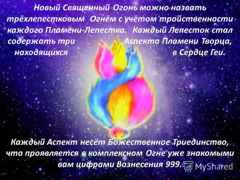 Новый Священный Огонь можно назвать трёхлепестковым Огнём с учётом тройственности каждого Пламени-Лепестка. Каждый Лепесток стал содержать три Аспекта Пламени Творца, находящихся в Сердце Геи. Каждый Аспект несёт Божественное Триединство, что проявля