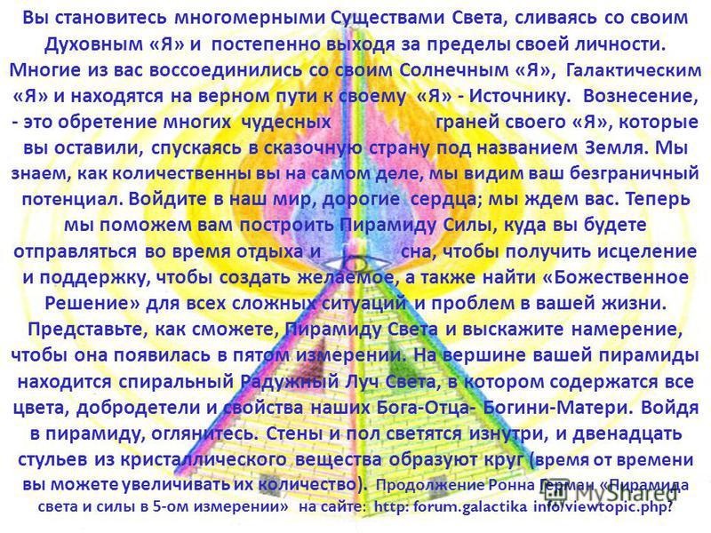 Вы становитесь многомерными Существами Света, сливаясь со своим Духовным «Я» и постепенно выходя за пределы своей личности. Многие из вас воссоединились со своим Солнечным «Я», Галактическим «Я» и находятся на верном пути к своему «Я» - Источнику. Во