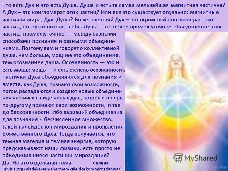 Что есть Дух и что есть Душа. Душа и есть та самая мельчайшая магнитная частичка? А Дух – это конгломерат этих частиц? Или все это существует отделльно: магнитные частички мира, Дух, Душа? Божественный Дух – это огромный конгломерат этих частиц, кото