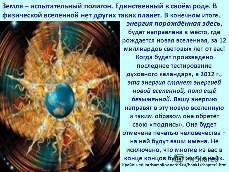энергия порождённая здесь, будет направлена в место, где рождается новая вселенная, за 12 миллиардов световых лет от вас! Когда будет произведено последнее тестирование духовного календаря, в 2012 г., эта энергия станет энергией новой вселенной, пока