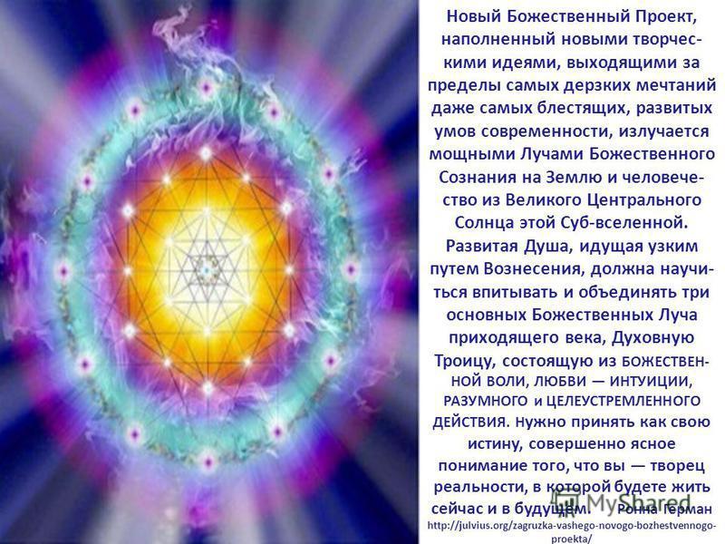 Новый Божественный Проект, наполненный новыми творчес- кими идеями, выходящими за пределы самых дерзких мечтаний даже самых блестящих, развитых умов современности, излучается мощными Лучами Божественного Сознания на Землю и человече- ство из Великого