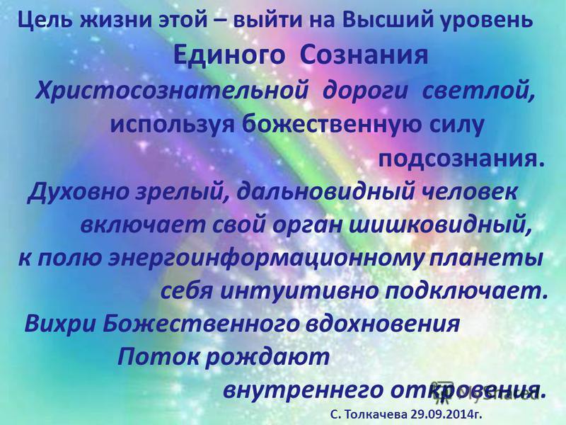 Цель жизни этой – выйти на Высший уровень Единого Сознания Христосознательной дороги светлой, используя божественную силу подсознания. Духовно зрелый, дальновидный человек включает свой орган шишковидный, к полю энергоинформационному планеты себя инт
