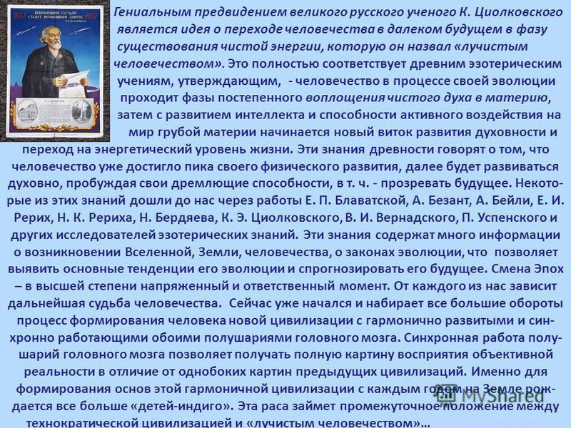 Гениальным предвидением великого русского ученого К. Циолковского является идея о переходе человечества в далеком будущем в фазу существования чистой энергии, которую он назвал «лучистым человечеством». Это полностью соответствует древним эзотерическ