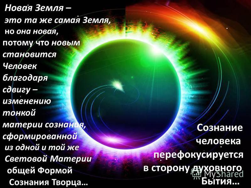 Новая Земля – это та же самая Земля, но она новая, потому что новым становится Человек благодаря сдвигу – изменению тонкой материи сознания, сформированной из одной и той же Световой Материи общей Формой Сознания Творца… Сознание человека перефокусир