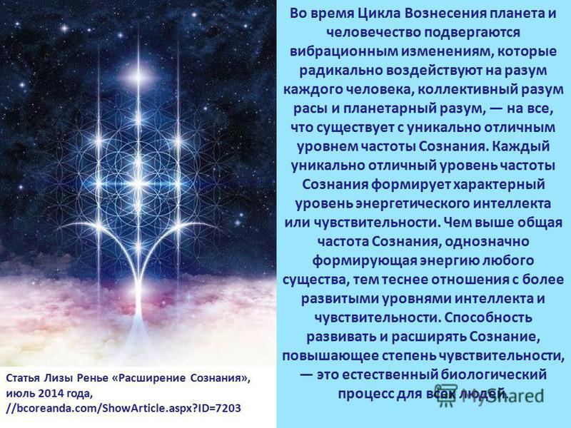 Во время Цикла Вознесения планета и человечество подвергаются вибрационным изменениям, которые радикально воздействуют на разум каждого человека, коллективный разум расы и планетарный разум, на все, что существует с уникально отличным уровнем частоты
