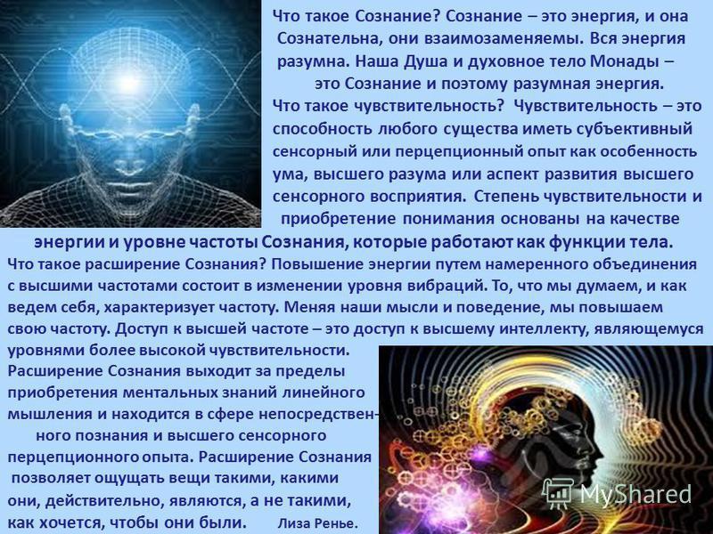 Что такое Сознание? Сознание – это энергия, и она Сознательна, они взаимозаменяемы. Вся энергия разумна. Наша Душа и духовное тело Монады – это Сознание и поэтому разумная энергия. Что такое чувствительность? Чувствительность – это способность любого