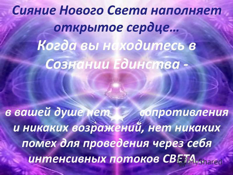 Сияние Нового Света наполняет открытое сердце… Когда вы находитесь в Сознании Единства - в вашей душе нет сопротивления и никаких возражений, нет никаких помех для проведения через себя интенсивных потоков СВЕТА…
