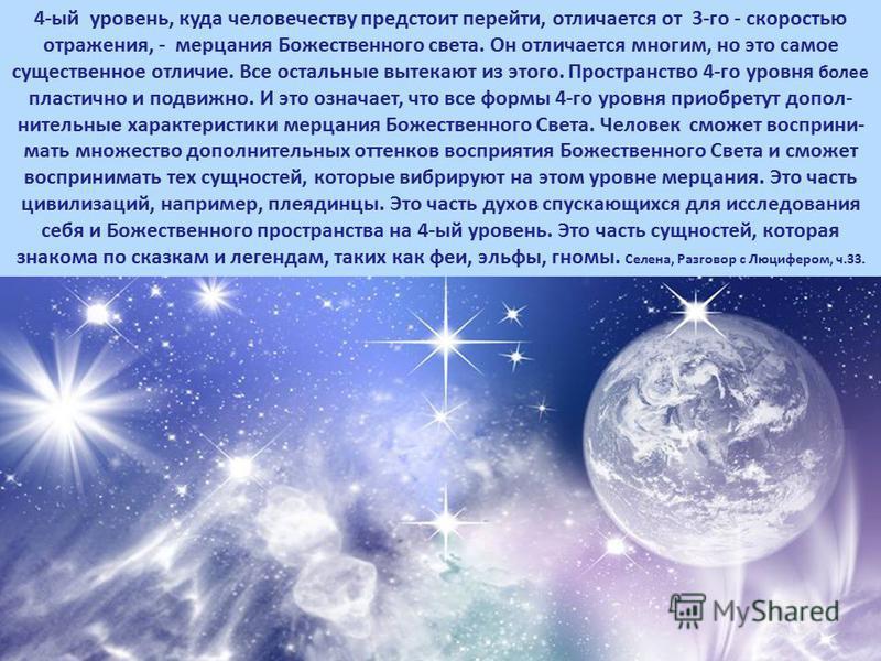 4-ый уровень, куда человечеству предстоит перейти, отличается от 3-го - скоростью отражения, - мерцания Божественного света. Он отличается многим, но это самое существенное отличие. Все остальные вытекают из этого. Пространство 4-го уровня более плас