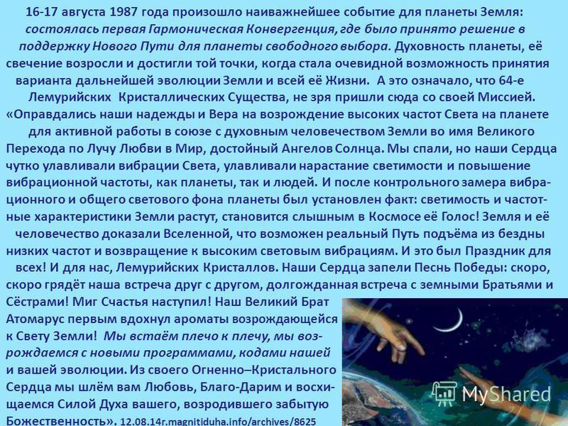 16-17 августа 1987 года произошло наиважнейшее событие для планеты Земля: состоялась первая Гармоническая Конвергенция, где было принято решение в поддержку Нового Пути для планеты свободного выбора. Духовность планеты, её свечение возросли и достигл