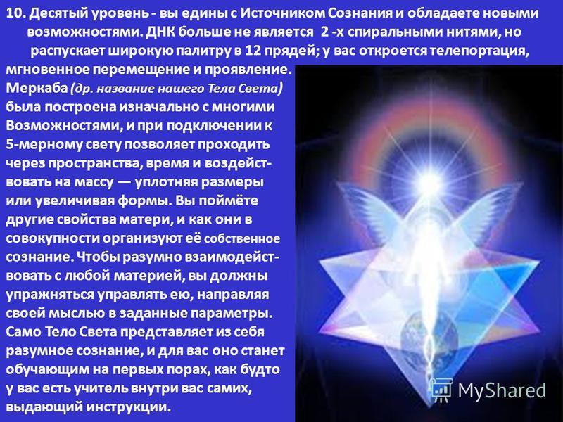 10. Десятый уровень - вы едины с Источником Сознания и обладаете новыми возможностями. ДНК больше не является 2 -х спиральными нитями, но распускает широкую палитру в 12 прядей; у вас откроется телепортация, мгновенное перемещение и проявление. Мерка