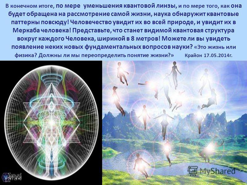 В конечном итоге, по мере уменьшения квантовой линзы, и по мере того, как она будет обращена на рассмотрение самой жизни, наука обнаружит квантовые паттерны повсюду! Человечество увидит их во всей природе, и увидит их в Меркаба человека! Представьте,